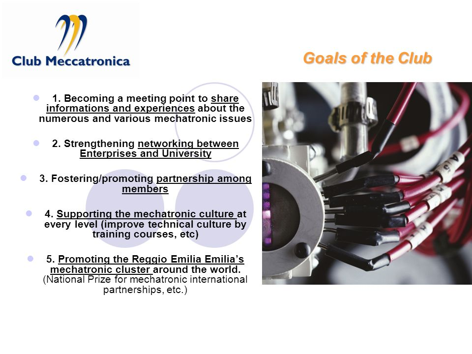 Goals of the Club 1. Becoming a meeting point to share informations and experiences about the numerous and various mechatronic issues 2. Strengthening