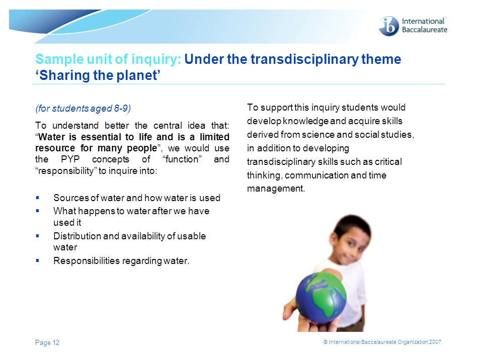 © International Baccalaureate Organization 2007 Sample unit of inquiry: Under the transdisciplinary theme Sharing the planet (for students aged 8-9) T