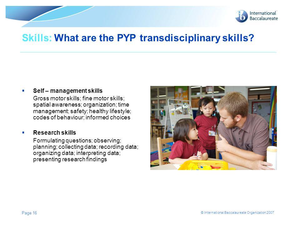 © International Baccalaureate Organization 2007 Skills: What are the PYP transdisciplinary skills? Self – management skills Gross motor skills; fine m