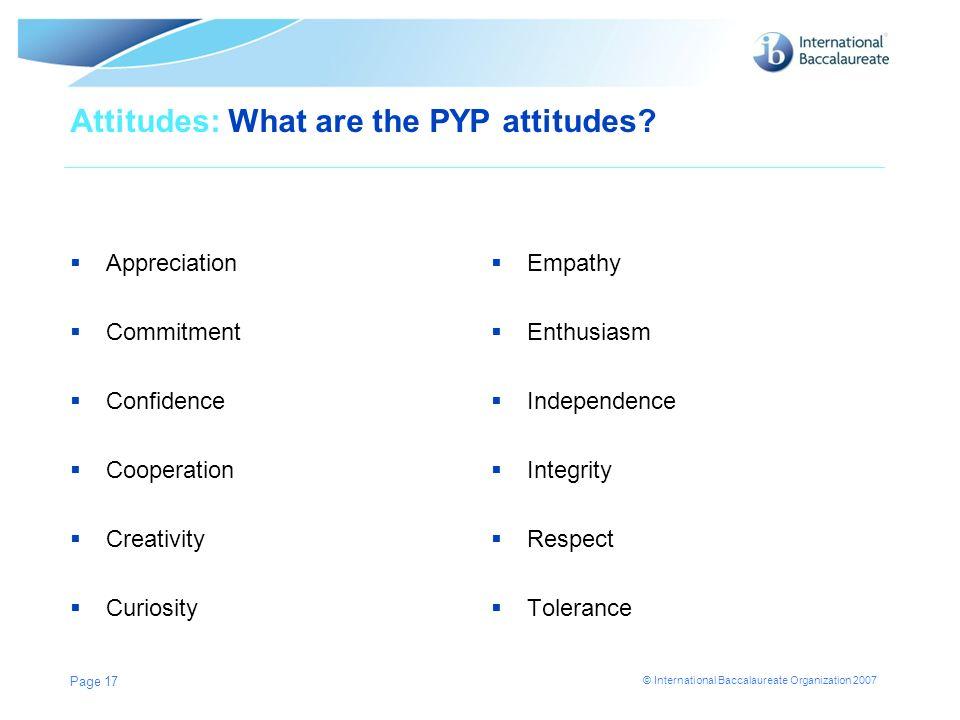 © International Baccalaureate Organization 2007 Page 17 Attitudes: What are the PYP attitudes? Appreciation Commitment Confidence Cooperation Creativi
