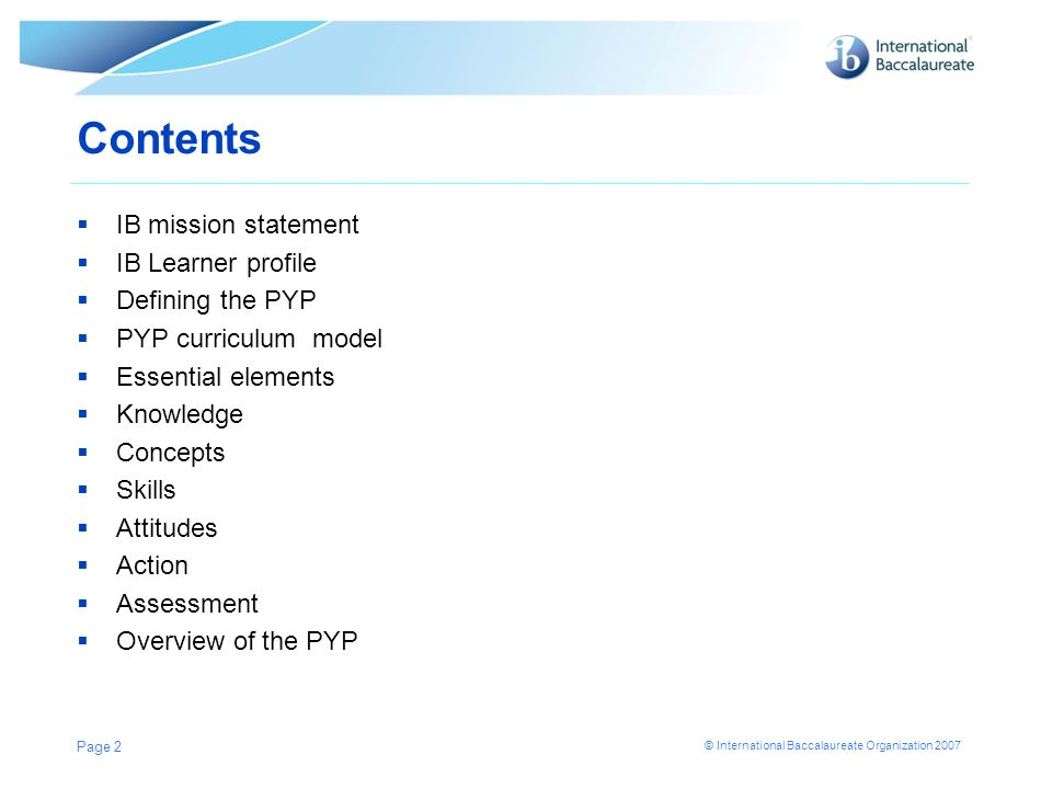 © International Baccalaureate Organization 2007 Contents IB mission statement IB Learner profile Defining the PYP PYP curriculum model Essential eleme