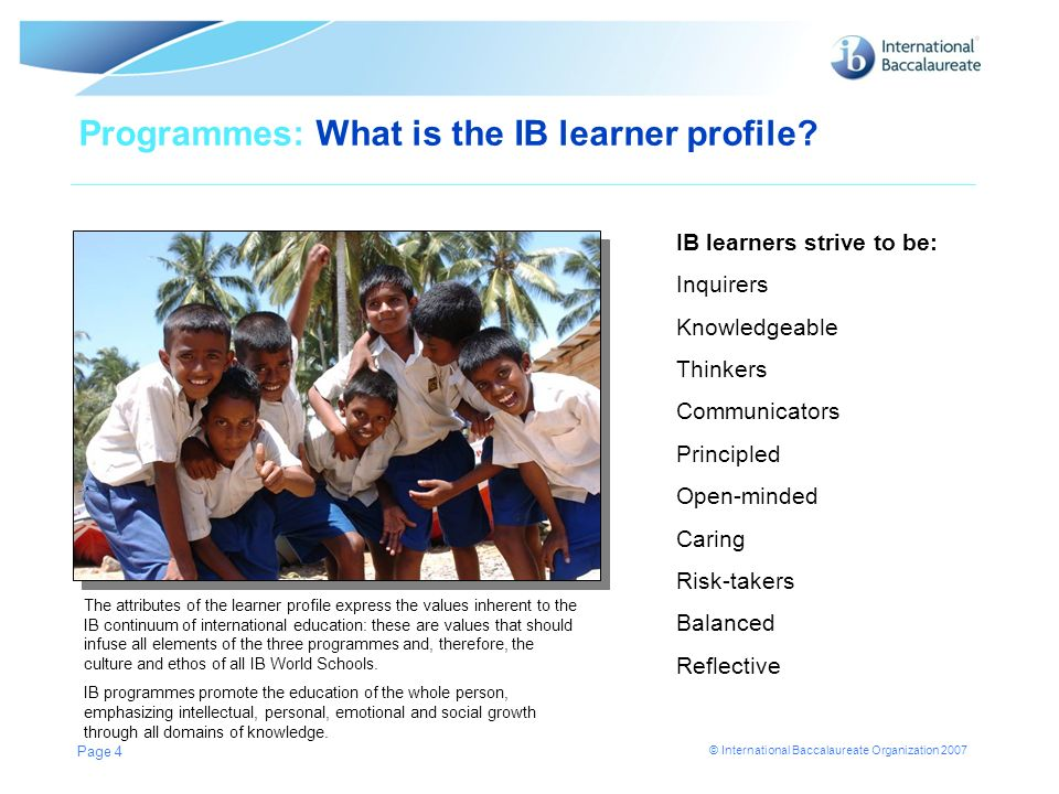 © International Baccalaureate Organization 2007 Page 4 Programmes: What is the IB learner profile? The attributes of the learner profile express the v
