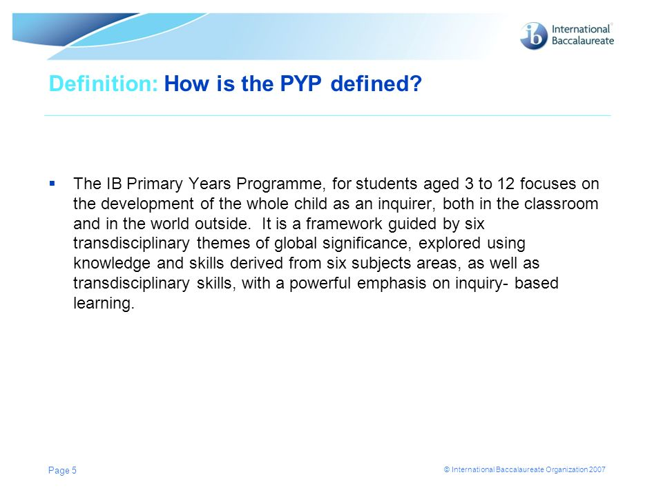 © International Baccalaureate Organization 2007 Page 5 Definition: How is the PYP defined? The IB Primary Years Programme, for students aged 3 to 12 f