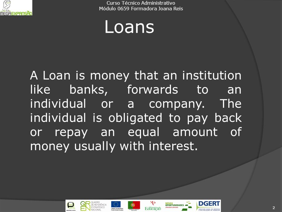 Loans A Loan is money that an institution like banks, forwards to an individual or a company. The individual is obligated to pay back or repay an equa