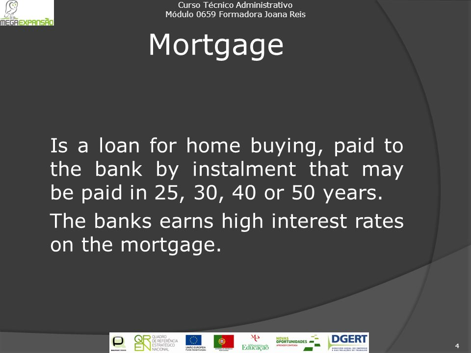 Mortgage Is a loan for home buying, paid to the bank by instalment that may be paid in 25, 30, 40 or 50 years. The banks earns high interest rates on