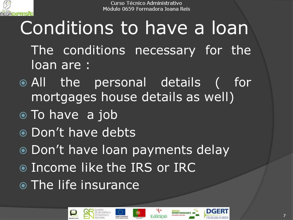 Conditions to have a loan The conditions necessary for the loan are : All the personal details ( for mortgages house details as well) To have a job Do