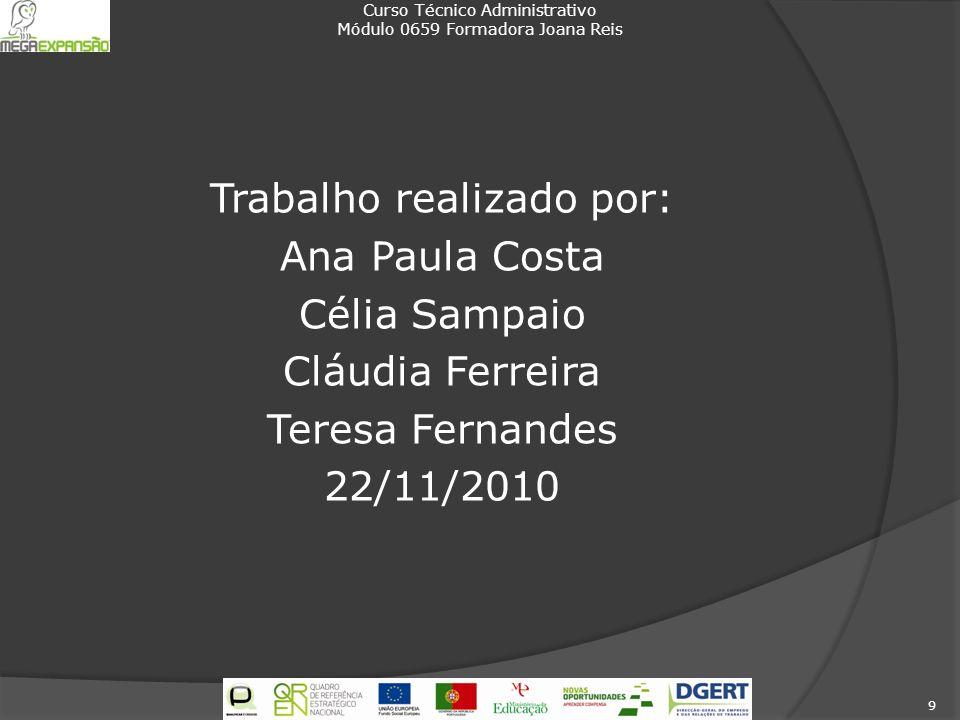 Trabalho realizado por: Ana Paula Costa Célia Sampaio Cláudia Ferreira Teresa Fernandes 22/11/2010 Curso Técnico Administrativo Módulo 0659 Formadora Joana Reis 9