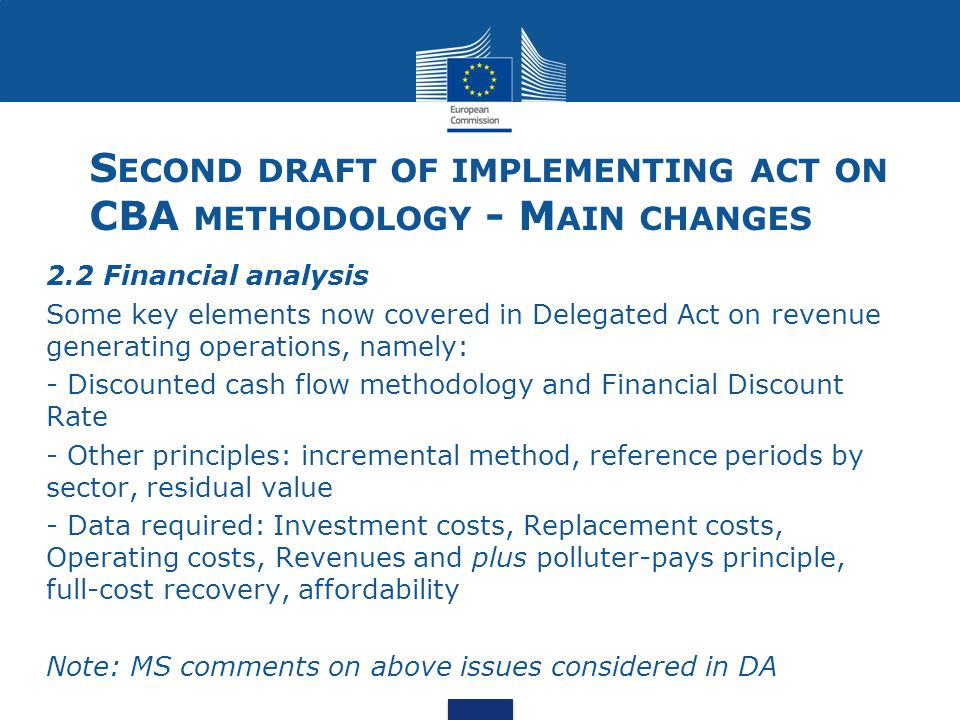 S ECOND DRAFT OF IMPLEMENTING ACT ON CBA METHODOLOGY - M AIN CHANGES 2.2 Financial analysis Some key elements now covered in Delegated Act on revenue generating operations, namely: - Discounted cash flow methodology and Financial Discount Rate - Other principles: incremental method, reference periods by sector, residual value - Data required: Investment costs, Replacement costs, Operating costs, Revenues and plus polluter-pays principle, full-cost recovery, affordability Note: MS comments on above issues considered in DA