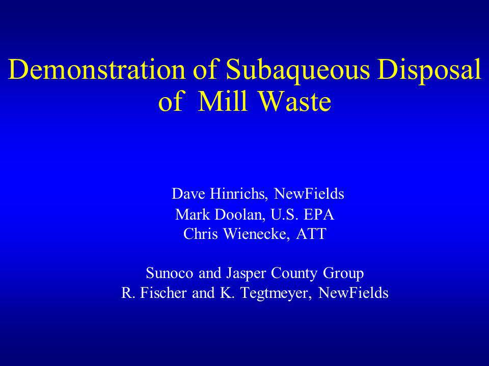Demonstration of Subaqueous Disposal of Mill Waste Dave Hinrichs, NewFields Mark Doolan, U.S. EPA Chris Wienecke, ATT Sunoco and Jasper County Group R