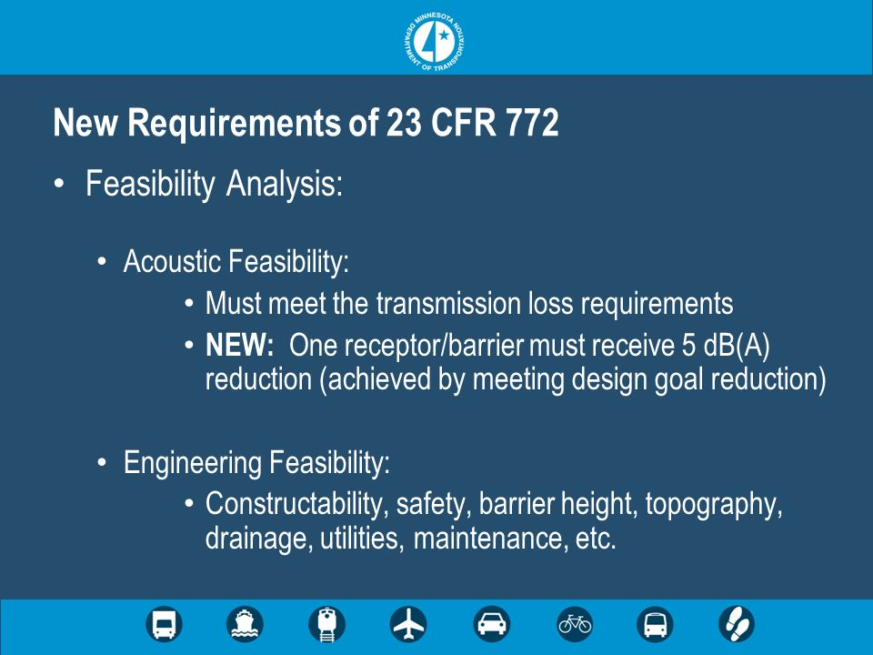 New Requirements of 23 CFR 772 Feasibility Analysis: Acoustic Feasibility: Must meet the transmission loss requirements NEW: One receptor/barrier must receive 5 dB(A) reduction (achieved by meeting design goal reduction) Engineering Feasibility: Constructability, safety, barrier height, topography, drainage, utilities, maintenance, etc.