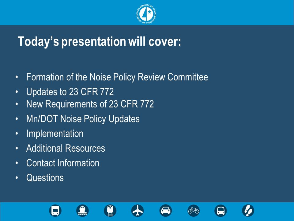 Todays presentation will cover: Formation of the Noise Policy Review Committee Updates to 23 CFR 772 New Requirements of 23 CFR 772 Mn/DOT Noise Policy Updates Implementation Additional Resources Contact Information Questions