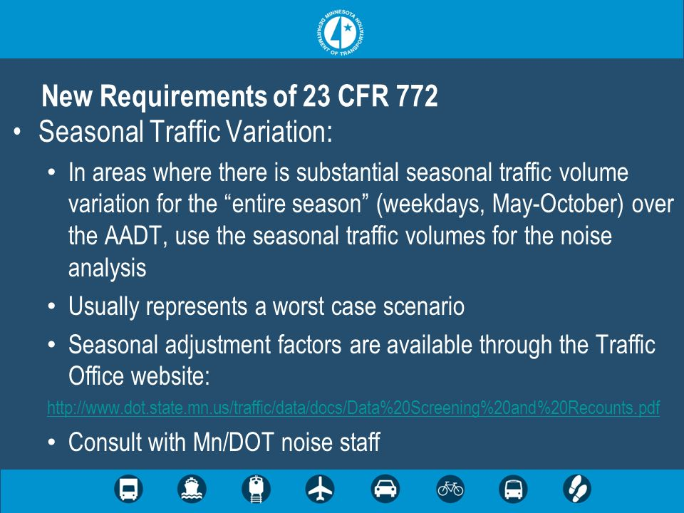 Seasonal Traffic Variation: In areas where there is substantial seasonal traffic volume variation for the entire season (weekdays, May-October) over the AADT, use the seasonal traffic volumes for the noise analysis Usually represents a worst case scenario Seasonal adjustment factors are available through the Traffic Office website: http://www.dot.state.mn.us/traffic/data/docs/Data%20Screening%20and%20Recounts.pdf Consult with Mn/DOT noise staff New Requirements of 23 CFR 772