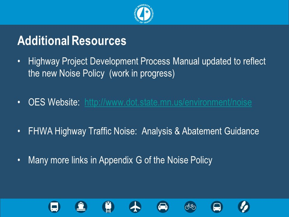 Additional Resources Highway Project Development Process Manual updated to reflect the new Noise Policy (work in progress) OES Website: http://www.dot.state.mn.us/environment/noisehttp://www.dot.state.mn.us/environment/noise FHWA Highway Traffic Noise: Analysis & Abatement Guidance Many more links in Appendix G of the Noise Policy