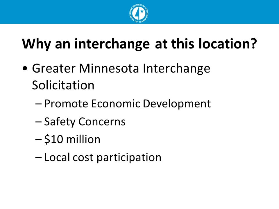 Why an interchange at this location? Greater Minnesota Interchange Solicitation –Promote Economic Development –Safety Concerns –$10 million –Local cos