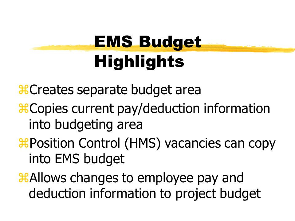 EMS Budget Highlights zCreates separate budget area zCopies current pay/deduction information into budgeting area zPosition Control (HMS) vacancies can copy into EMS budget zAllows changes to employee pay and deduction information to project budget