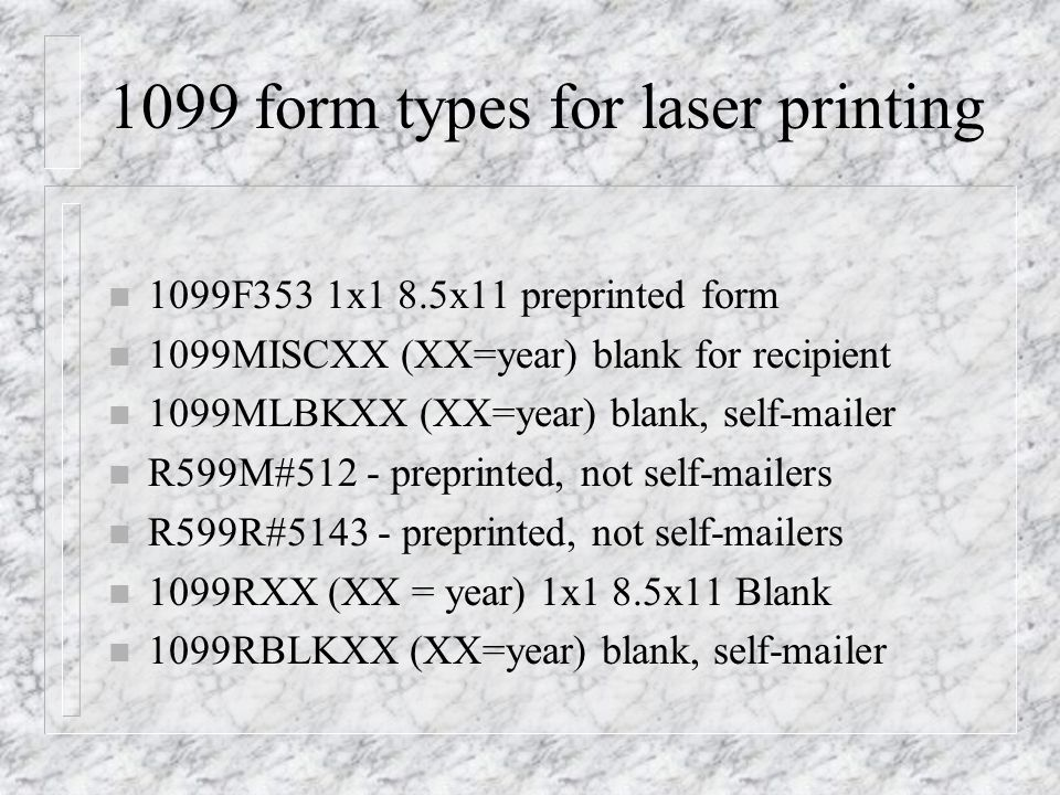 1099 form types for laser printing n 1099F353 1x1 8.5x11 preprinted form n 1099MISCXX (XX=year) blank for recipient n 1099MLBKXX (XX=year) blank, self-mailer n R599M#512 - preprinted, not self-mailers n R599R# preprinted, not self-mailers n 1099RXX (XX = year) 1x1 8.5x11 Blank n 1099RBLKXX (XX=year) blank, self-mailer