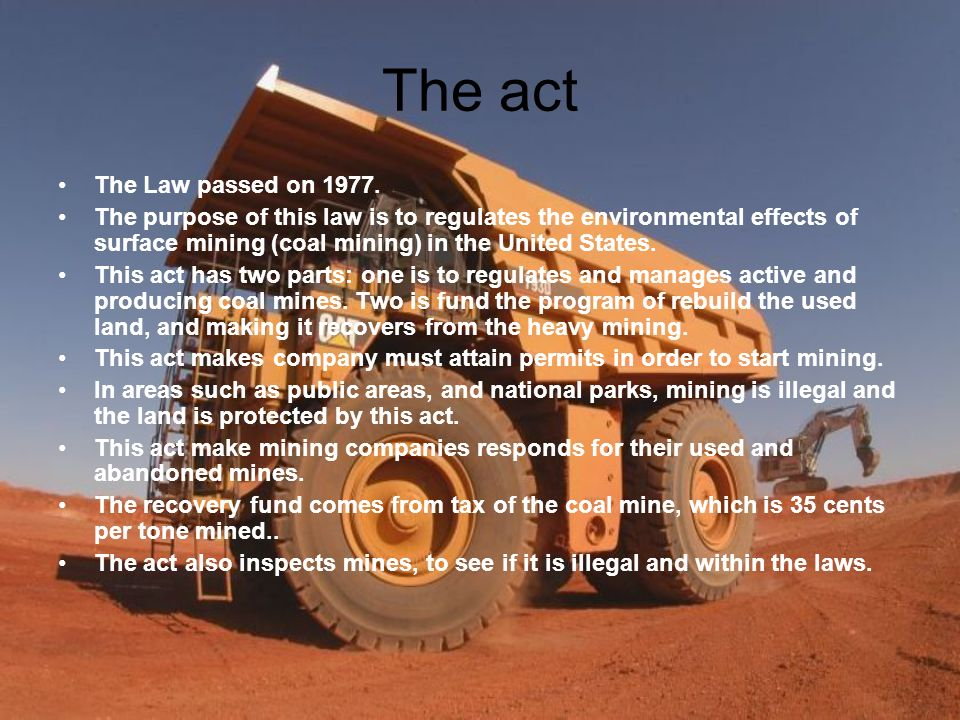 The act The Law passed on 1977. The purpose of this law is to regulates the environmental effects of surface mining (coal mining) in the United States