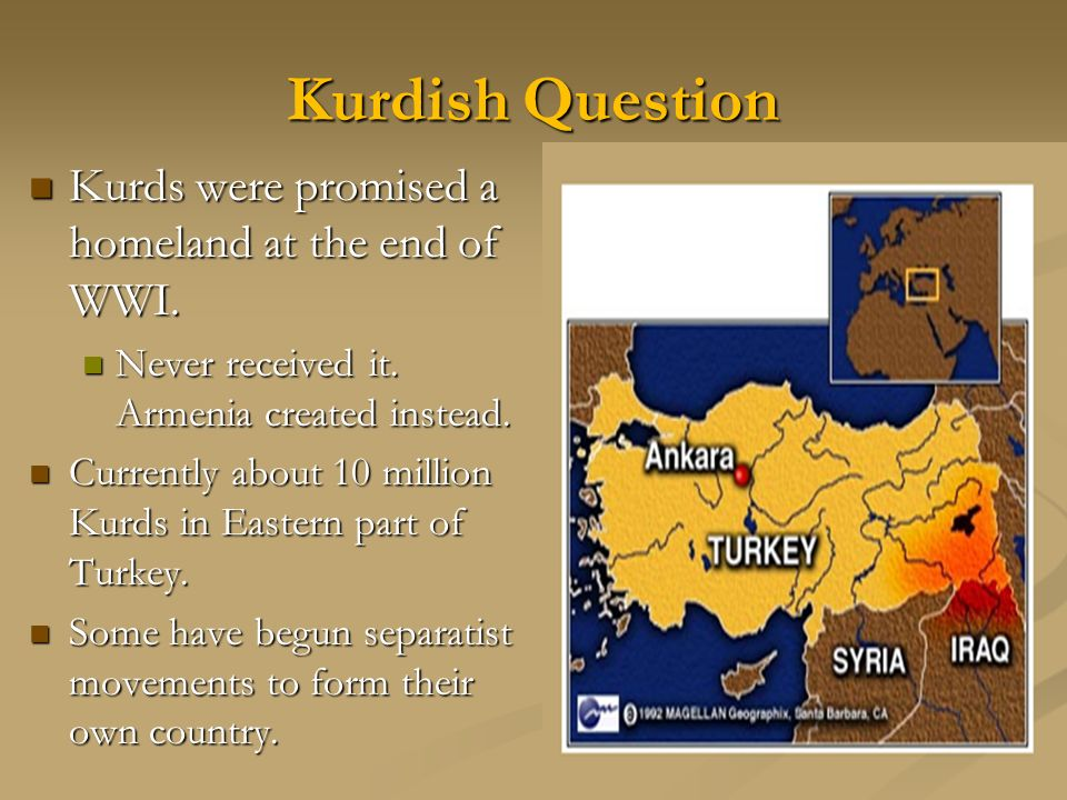 Kurdish Question Kurds were promised a homeland at the end of WWI.