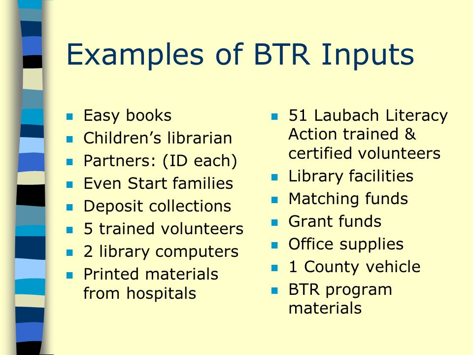 Examples of BTR Inputs n Easy books n Childrens librarian n Partners: (ID each) n Even Start families n Deposit collections n 5 trained volunteers n 2 library computers n Printed materials from hospitals n 51 Laubach Literacy Action trained & certified volunteers n Library facilities n Matching funds n Grant funds n Office supplies n 1 County vehicle n BTR program materials