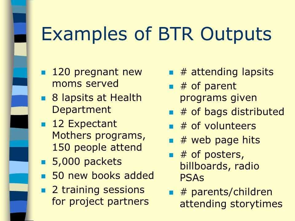 Examples of BTR Outputs n 120 pregnant new moms served n 8 lapsits at Health Department n 12 Expectant Mothers programs, 150 people attend n 5,000 packets n 50 new books added n 2 training sessions for project partners n # attending lapsits n # of parent programs given n # of bags distributed n # of volunteers n # web page hits n # of posters, billboards, radio PSAs n # parents/children attending storytimes