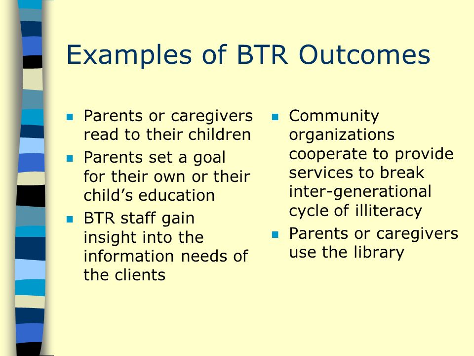 Examples of BTR Outcomes n Parents or caregivers read to their children n Parents set a goal for their own or their childs education n BTR staff gain insight into the information needs of the clients n Community organizations cooperate to provide services to break inter-generational cycle of illiteracy n Parents or caregivers use the library