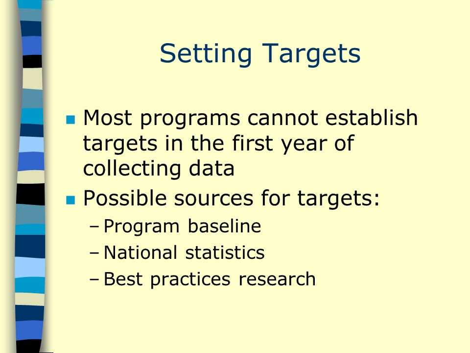 Setting Targets n Most programs cannot establish targets in the first year of collecting data n Possible sources for targets: –Program baseline –National statistics –Best practices research