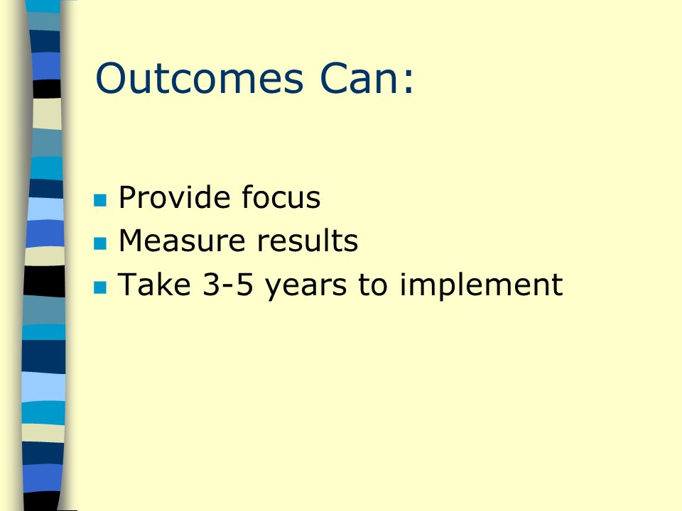 Outcomes Can: n Provide focus n Measure results n Take 3-5 years to implement