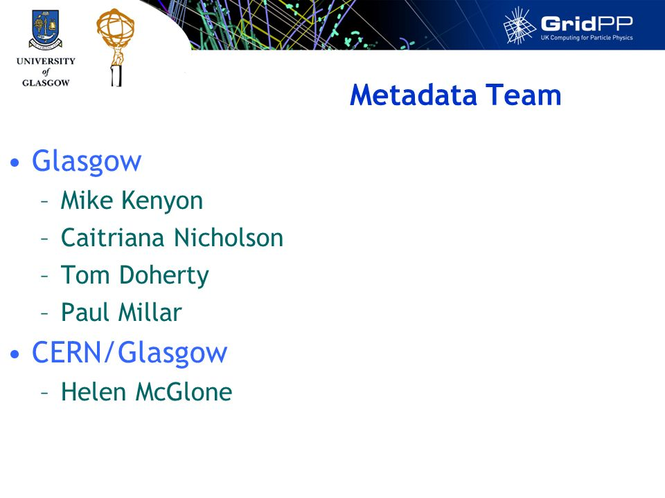 Metadata Team Glasgow –Mike Kenyon –Caitriana Nicholson –Tom Doherty –Paul Millar CERN/Glasgow –Helen McGlone