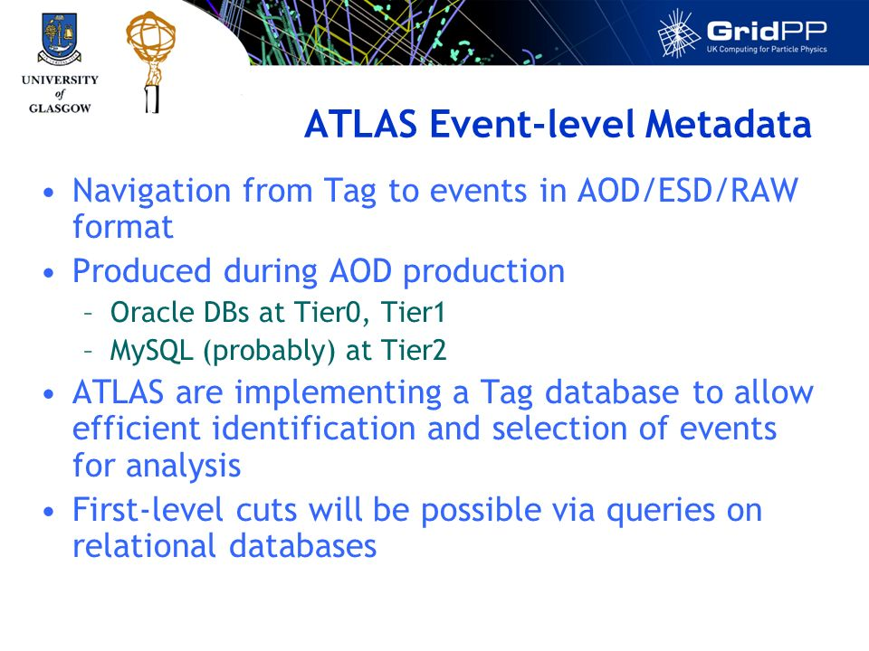 ATLAS Event-level Metadata Navigation from Tag to events in AOD/ESD/RAW format Produced during AOD production –Oracle DBs at Tier0, Tier1 –MySQL (probably) at Tier2 ATLAS are implementing a Tag database to allow efficient identification and selection of events for analysis First-level cuts will be possible via queries on relational databases