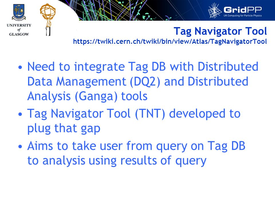 Tag Navigator Tool https://twiki.cern.ch/twiki/bin/view/Atlas/TagNavigatorTool Need to integrate Tag DB with Distributed Data Management (DQ2) and Distributed Analysis (Ganga) tools Tag Navigator Tool (TNT) developed to plug that gap Aims to take user from query on Tag DB to analysis using results of query