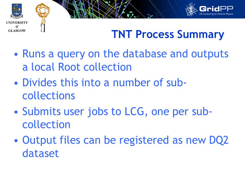 TNT Process Summary Runs a query on the database and outputs a local Root collection Divides this into a number of sub- collections Submits user jobs to LCG, one per sub- collection Output files can be registered as new DQ2 dataset