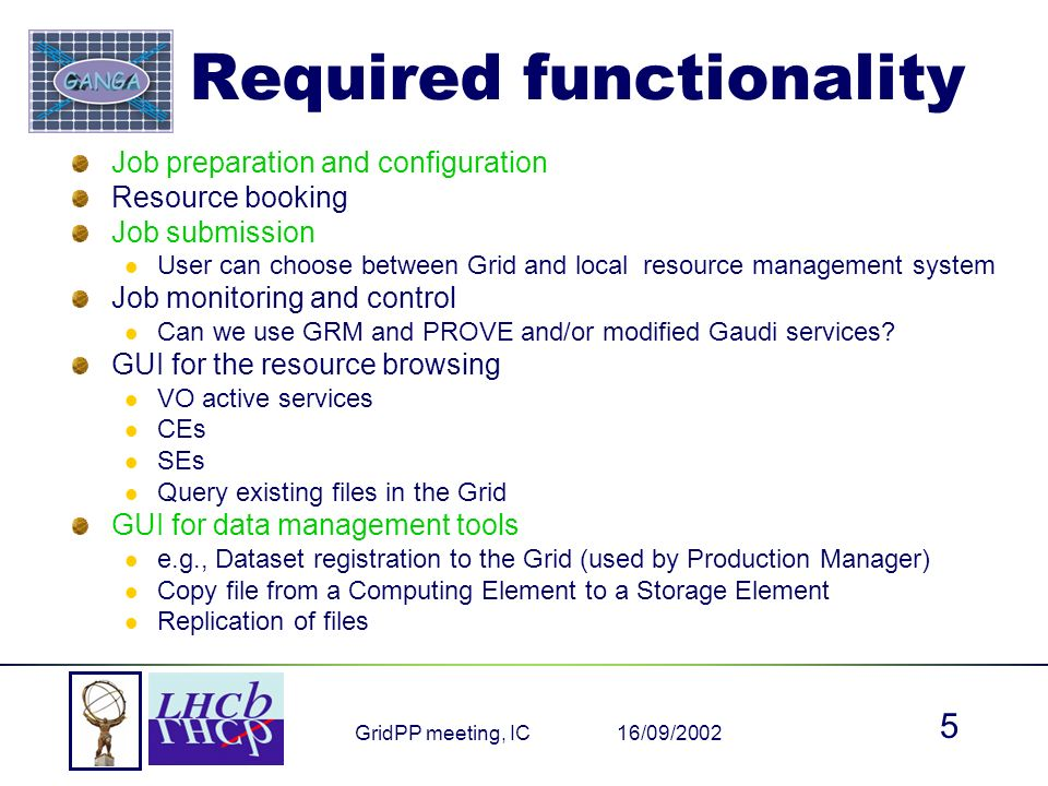 16/09/2002GridPP meeting, IC 5 Required functionality Job preparation and configuration Resource booking Job submission User can choose between Grid and local resource management system Job monitoring and control Can we use GRM and PROVE and/or modified Gaudi services.