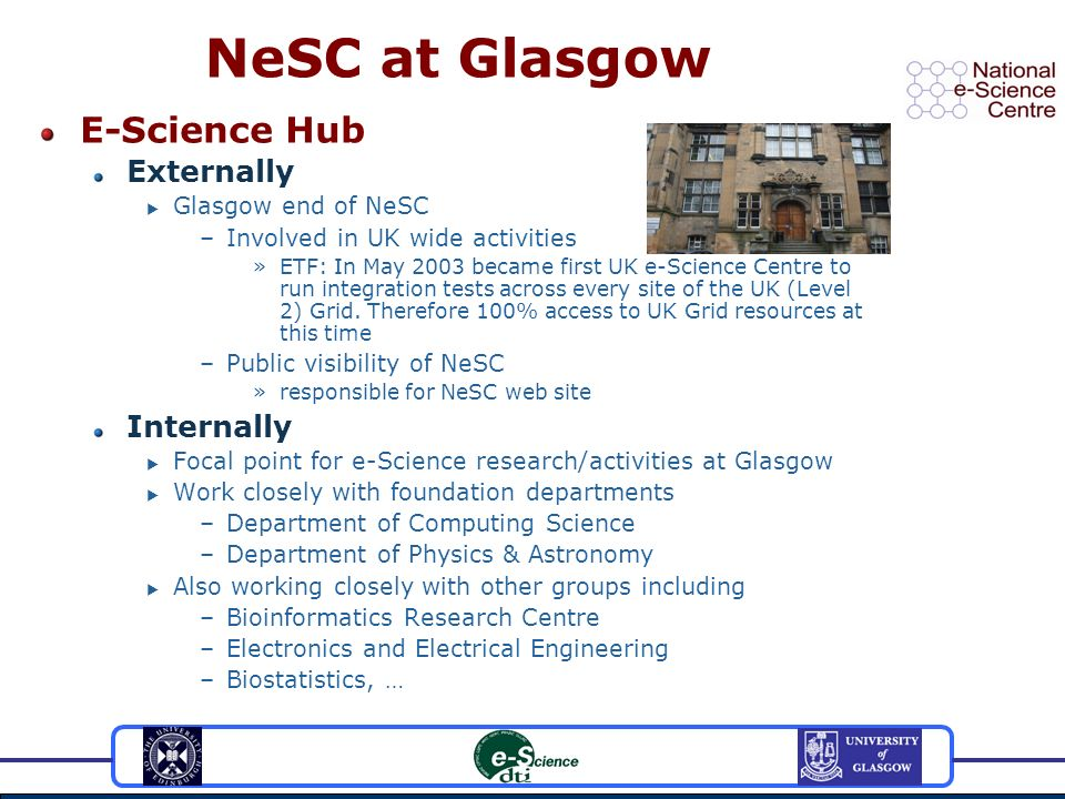 NeSC at Glasgow E-Science Hub Externally Glasgow end of NeSC –Involved in UK wide activities »ETF: In May 2003 became first UK e-Science Centre to run integration tests across every site of the UK (Level 2) Grid.