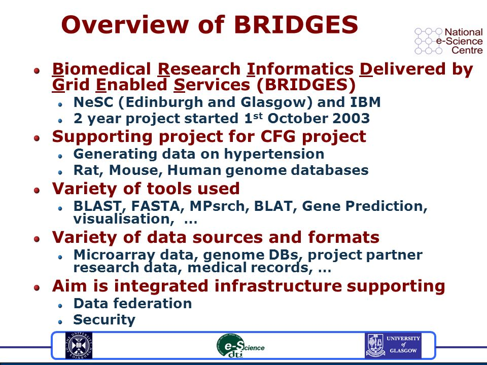 Overview of BRIDGES Biomedical Research Informatics Delivered by Grid Enabled Services (BRIDGES) NeSC (Edinburgh and Glasgow) and IBM 2 year project started 1 st October 2003 Supporting project for CFG project Generating data on hypertension Rat, Mouse, Human genome databases Variety of tools used BLAST, FASTA, MPsrch, BLAT, Gene Prediction, visualisation, … Variety of data sources and formats Microarray data, genome DBs, project partner research data, medical records, … Aim is integrated infrastructure supporting Data federation Security