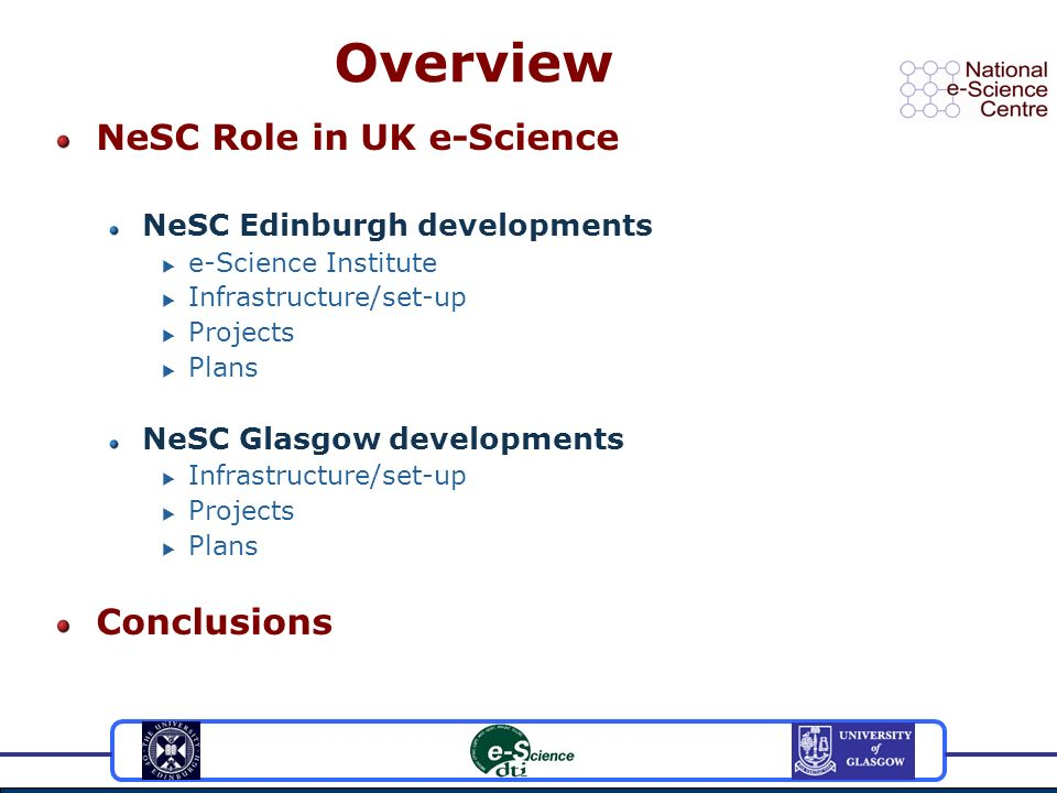 Overview NeSC Role in UK e-Science NeSC Edinburgh developments e-Science Institute Infrastructure/set-up Projects Plans NeSC Glasgow developments Infrastructure/set-up Projects Plans Conclusions