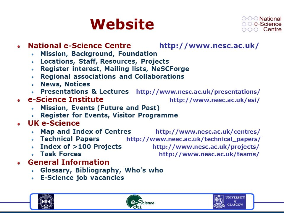 Website National e-Science Centrehttp://www.nesc.ac.uk/ Mission, Background, Foundation Locations, Staff, Resources, Projects Register interest, Mailing lists, NeSCForge Regional associations and Collaborations News, Notices Presentations & Lectures http://www.nesc.ac.uk/presentations/ e-Science Institute http://www.nesc.ac.uk/esi/ Mission, Events (Future and Past) Register for Events, Visitor Programme UK e-Science Map and Index of Centres http://www.nesc.ac.uk/centres/ Technical Papers http://www.nesc.ac.uk/technical_papers/ Index of >100 Projects http://www.nesc.ac.uk/projects/ Task Forces http://www.nesc.ac.uk/teams/ General Information Glossary, Bibliography, Whos who E-Science job vacancies