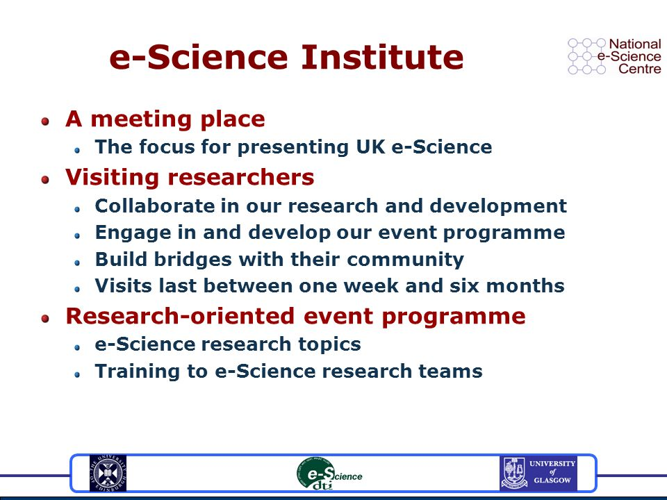 e-Science Institute A meeting place The focus for presenting UK e-Science Visiting researchers Collaborate in our research and development Engage in and develop our event programme Build bridges with their community Visits last between one week and six months Research-oriented event programme e-Science research topics Training to e-Science research teams