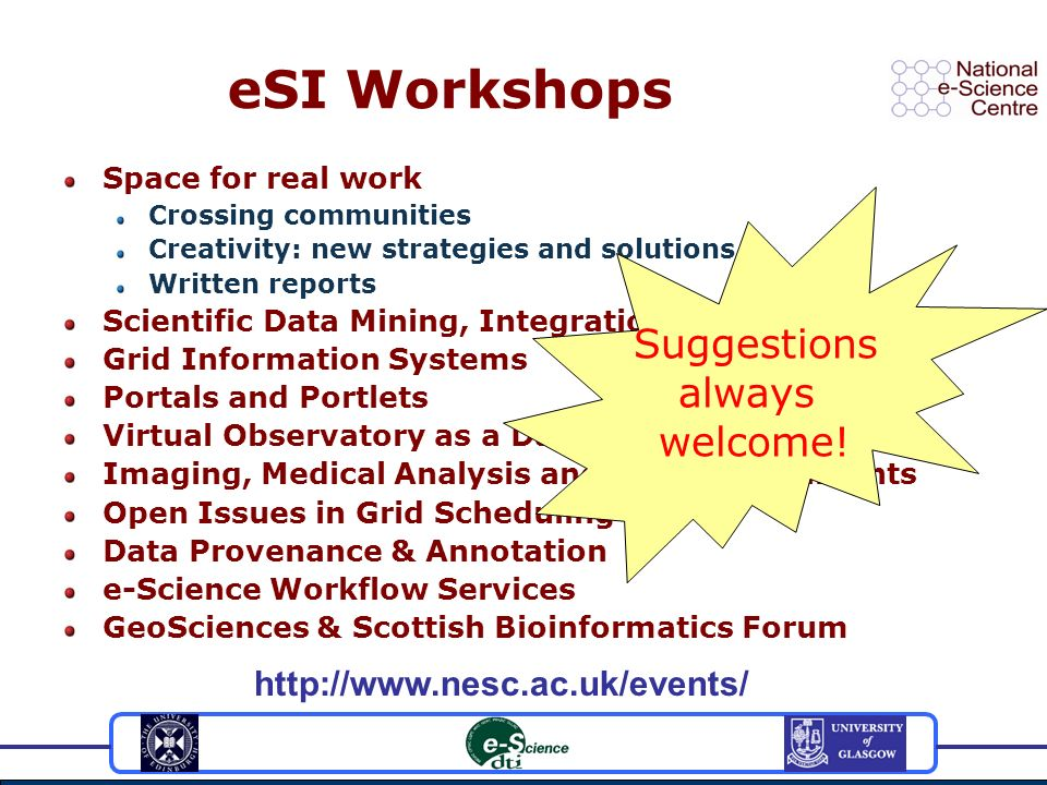 eSI Workshops Space for real work Crossing communities Creativity: new strategies and solutions Written reports Scientific Data Mining, Integration and Visualisation Grid Information Systems Portals and Portlets Virtual Observatory as a Data Grid Imaging, Medical Analysis and Grid Environments Open Issues in Grid Scheduling Data Provenance & Annotation e-Science Workflow Services GeoSciences & Scottish Bioinformatics Forum http://www.nesc.ac.uk/events/ Suggestions always welcome!