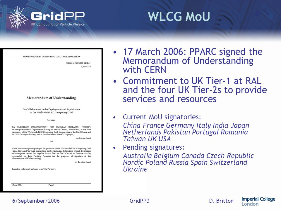 D. Britton6/September/2006GridPP3 WLCG MoU 17 March 2006: PPARC signed the Memorandum of Understanding with CERN Commitment to UK Tier-1 at RAL and th