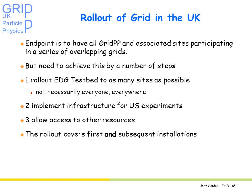 John Gordon - PMB- n° 5 Rollout of Grid in the UK u Endpoint is to have all GridPP and associated sites participating in a series of overlapping grids.