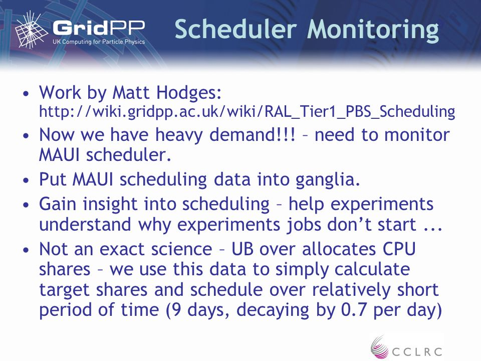 Scheduler Monitoring Work by Matt Hodges: http://wiki.gridpp.ac.uk/wiki/RAL_Tier1_PBS_Scheduling Now we have heavy demand!!! – need to monitor MAUI sc
