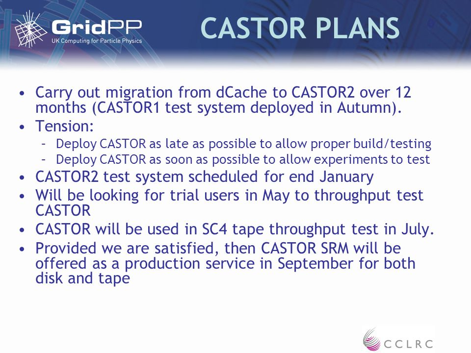 CASTOR PLANS Carry out migration from dCache to CASTOR2 over 12 months (CASTOR1 test system deployed in Autumn).