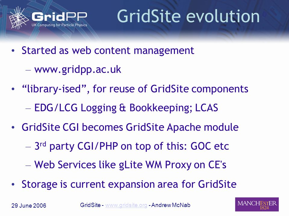 29 June 2006 GridSite - www.gridsite.org - Andrew McNabwww.gridsite.org GridSite evolution Started as web content management – www.gridpp.ac.uk library-ised, for reuse of GridSite components – EDG/LCG Logging & Bookkeeping; LCAS GridSite CGI becomes GridSite Apache module – 3 rd party CGI/PHP on top of this: GOC etc – Web Services like gLite WM Proxy on CE s Storage is current expansion area for GridSite