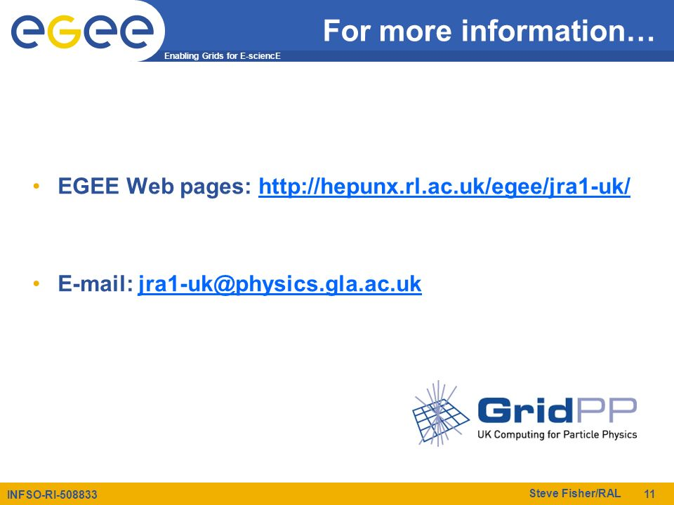 Enabling Grids for E-sciencE INFSO-RI-508833 Steve Fisher/RAL 11 For more information… EGEE Web pages: http://hepunx.rl.ac.uk/egee/jra1-uk/http://hepunx.rl.ac.uk/egee/jra1-uk/ E-mail: jra1-uk@physics.gla.ac.ukjra1-uk@physics.gla.ac.uk