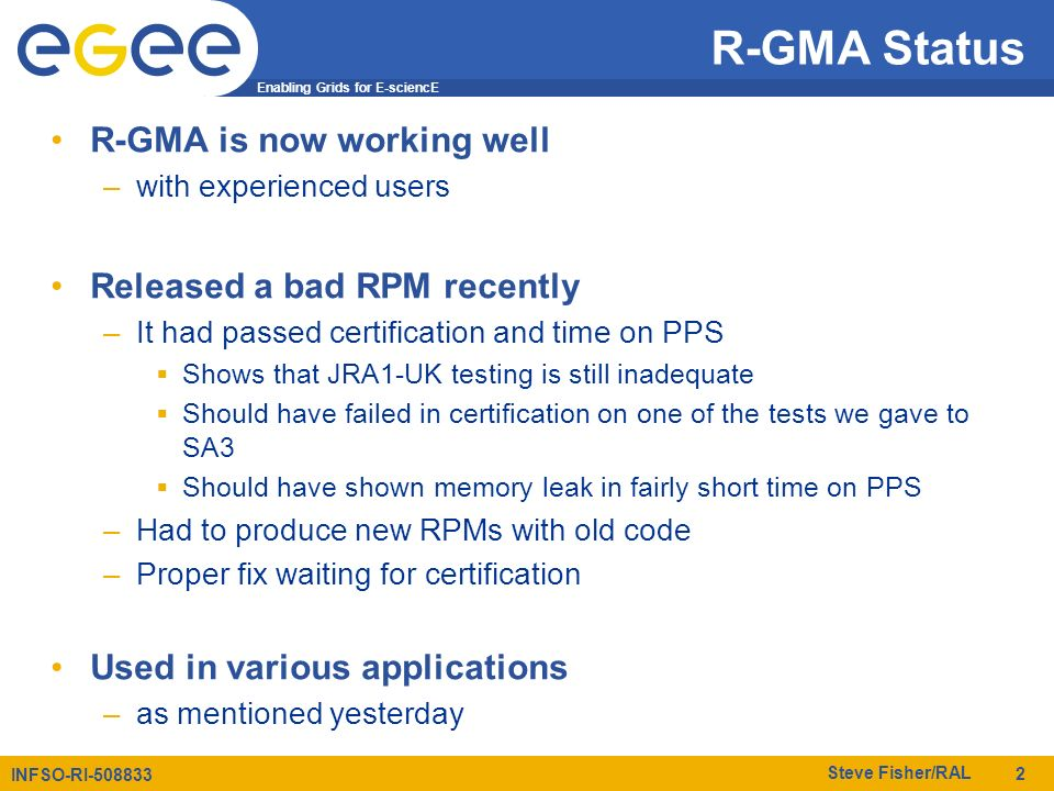 Enabling Grids for E-sciencE INFSO-RI-508833 Steve Fisher/RAL 2 R-GMA Status R-GMA is now working well –with experienced users Released a bad RPM recently –It had passed certification and time on PPS Shows that JRA1-UK testing is still inadequate Should have failed in certification on one of the tests we gave to SA3 Should have shown memory leak in fairly short time on PPS –Had to produce new RPMs with old code –Proper fix waiting for certification Used in various applications –as mentioned yesterday