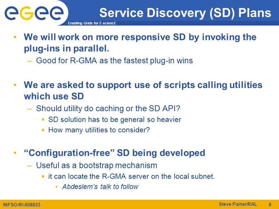 Enabling Grids for E-sciencE INFSO-RI-508833 Steve Fisher/RAL 8 Service Discovery (SD) Plans We will work on more responsive SD by invoking the plug-ins in parallel.