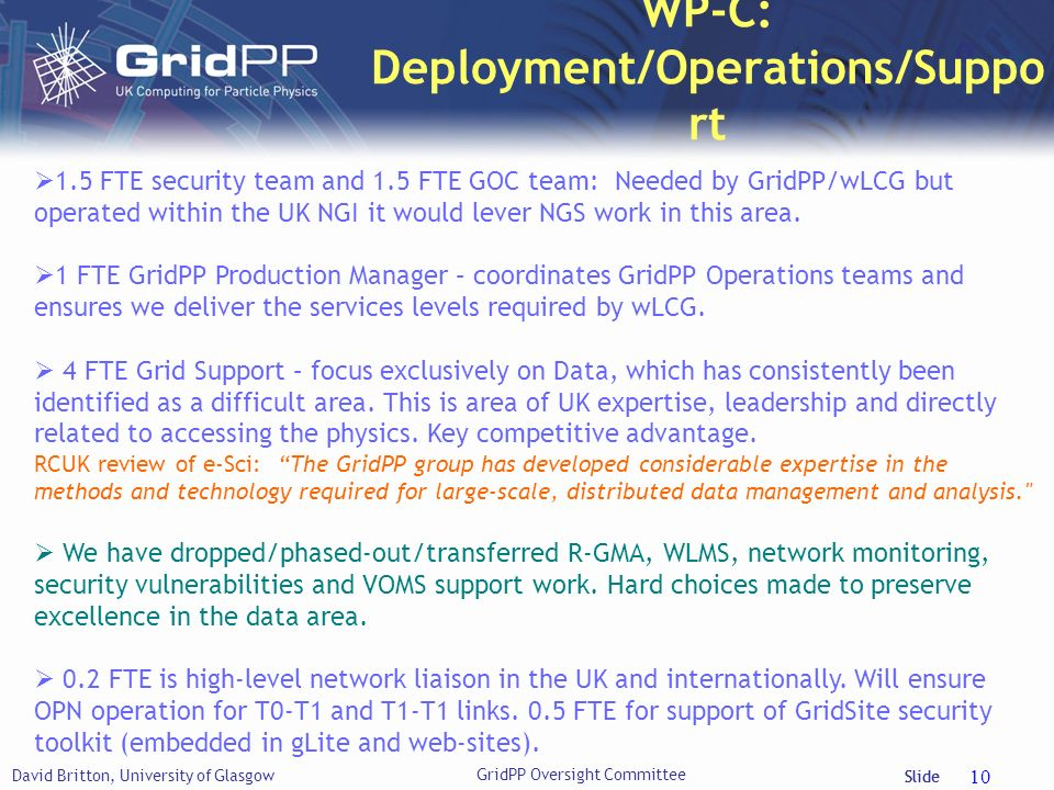 Slide WP-C: Deployment/Operations/Suppo rt David Britton, University of Glasgow 10 1.5 FTE security team and 1.5 FTE GOC team: Needed by GridPP/wLCG b