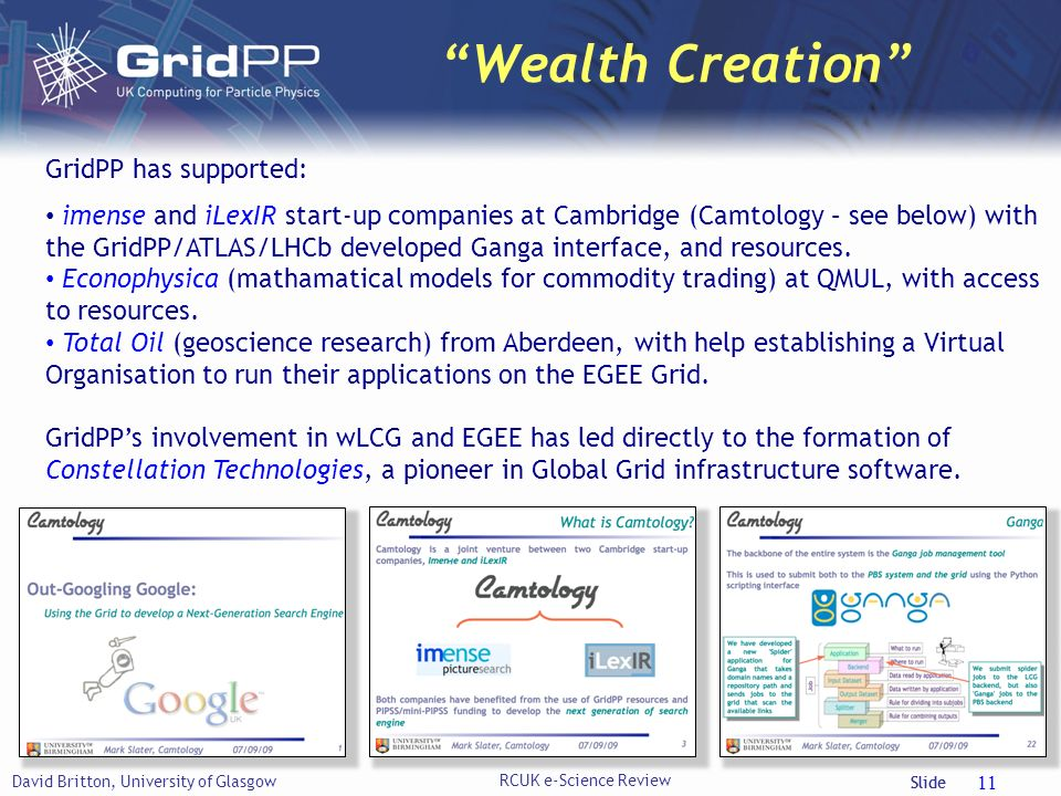 Slide Wealth Creation David Britton, University of Glasgow RCUK e-Science Review 11 GridPP has supported: imense and iLexIR start-up companies at Cambridge (Camtology – see below) with the GridPP/ATLAS/LHCb developed Ganga interface, and resources.