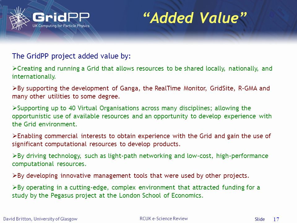 Slide Added Value David Britton, University of Glasgow RCUK e-Science Review 17 The GridPP project added value by: Creating and running a Grid that allows resources to be shared locally, nationally, and internationally.