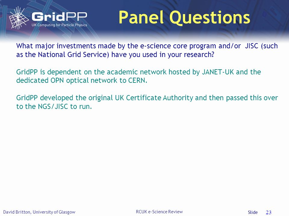 Slide Panel Questions David Britton, University of Glasgow RCUK e-Science Review 23 What major investments made by the e-science core program and/or JISC (such as the National Grid Service) have you used in your research.